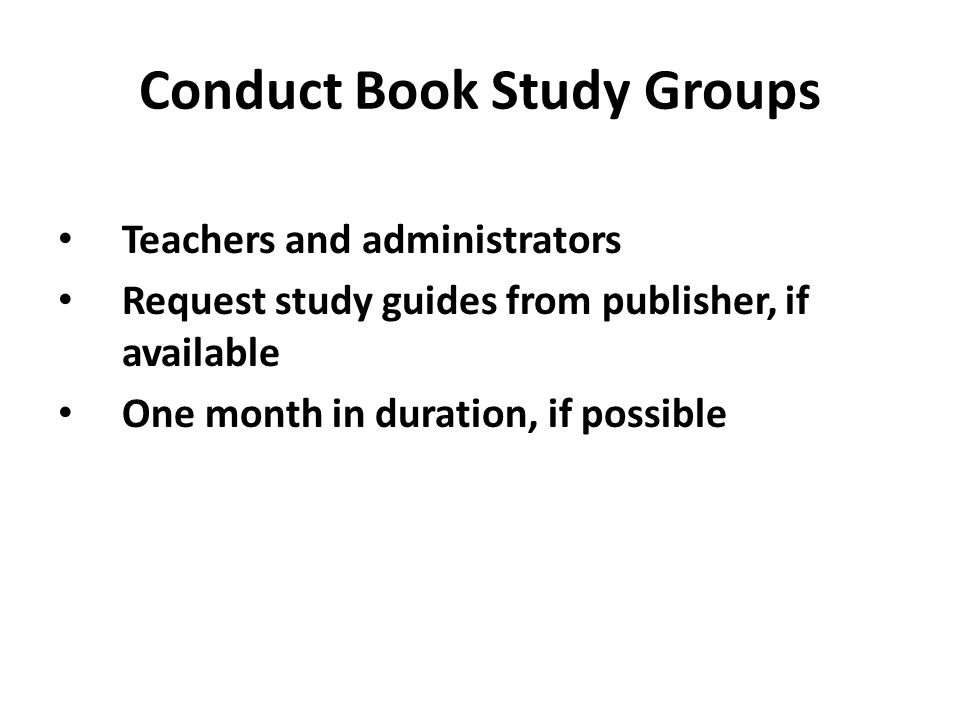 Conduct Book Study Groups Teachers and administrators Request study guides from publisher, if available One month in duration, if possible