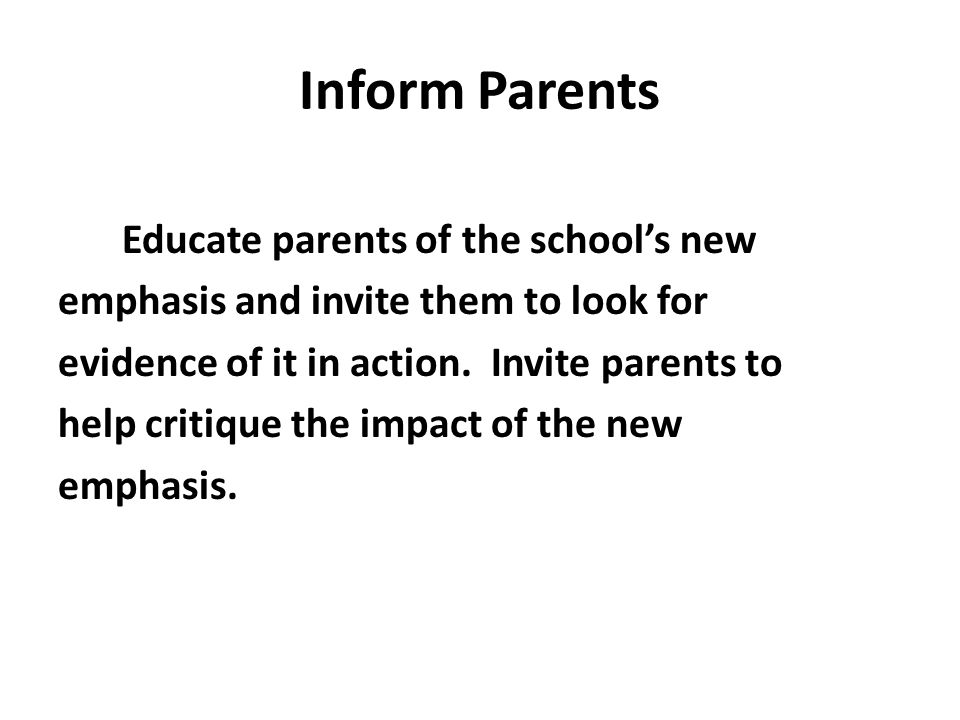 Inform Parents Educate parents of the school's new emphasis and invite them to look for evidence of it in action.