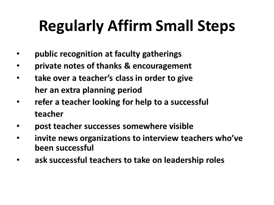 Regularly Affirm Small Steps public recognition at faculty gatherings private notes of thanks & encouragement take over a teacher's class in order to give her an extra planning period refer a teacher looking for help to a successful teacher post teacher successes somewhere visible invite news organizations to interview teachers who've been successful ask successful teachers to take on leadership roles