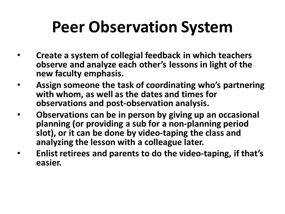 Peer Observation System Create a system of collegial feedback in which teachers observe and analyze each other's lessons in light of the new faculty emphasis.