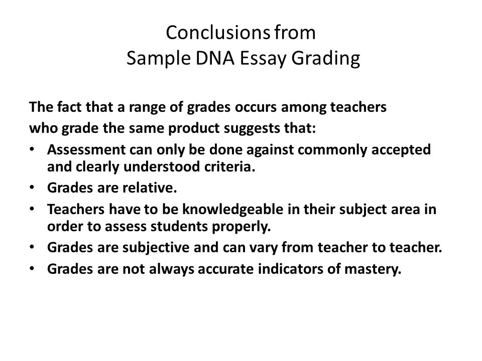 Conclusions from Sample DNA Essay Grading The fact that a range of grades occurs among teachers who grade the same product suggests that: Assessment can only be done against commonly accepted and clearly understood criteria.