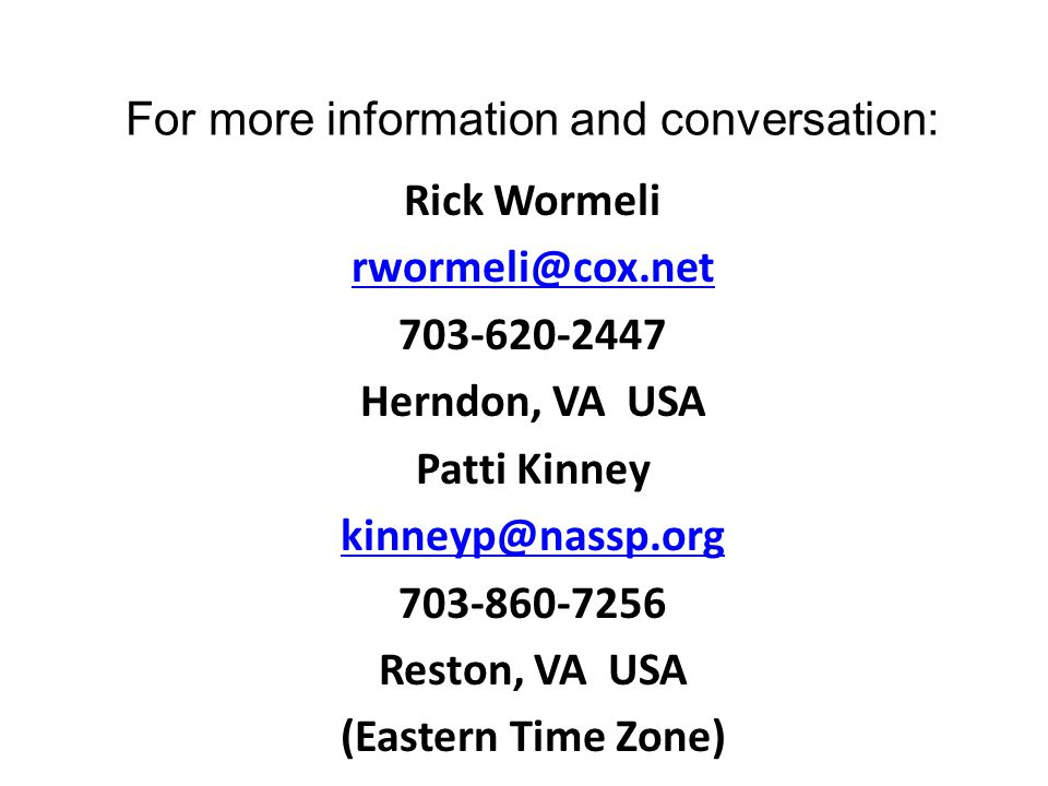 For more information and conversation: Rick Wormeli rwormeli@cox.net 703-620-2447 Herndon, VA USA Patti Kinney kinneyp@nassp.org 703-860-7256 Reston, VA USA (Eastern Time Zone)