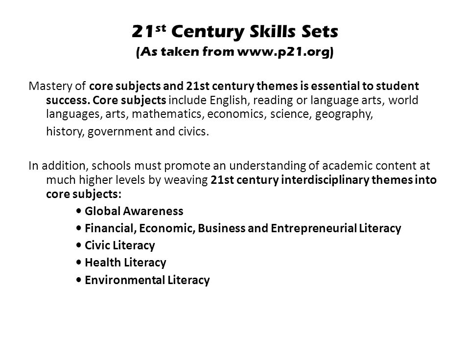 21 st Century Skills Sets (As taken from www.p21.org) Mastery of core subjects and 21st century themes is essential to student success.
