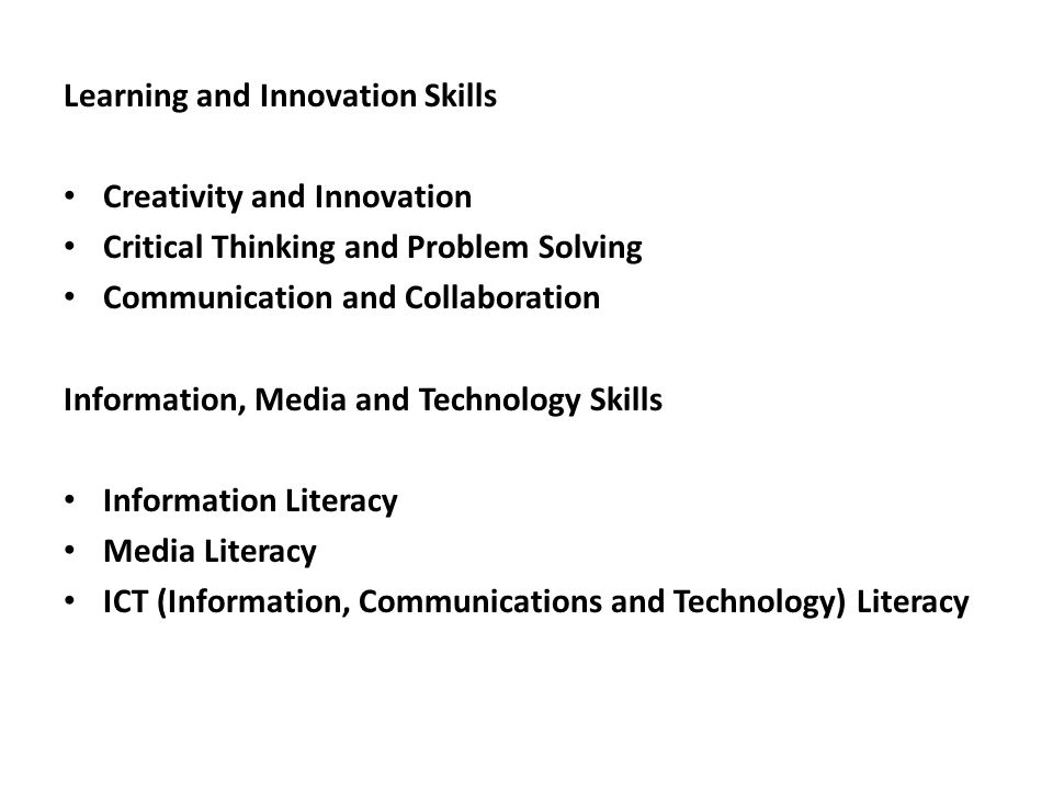 Learning and Innovation Skills Creativity and Innovation Critical Thinking and Problem Solving Communication and Collaboration Information, Media and Technology Skills Information Literacy Media Literacy ICT (Information, Communications and Technology) Literacy