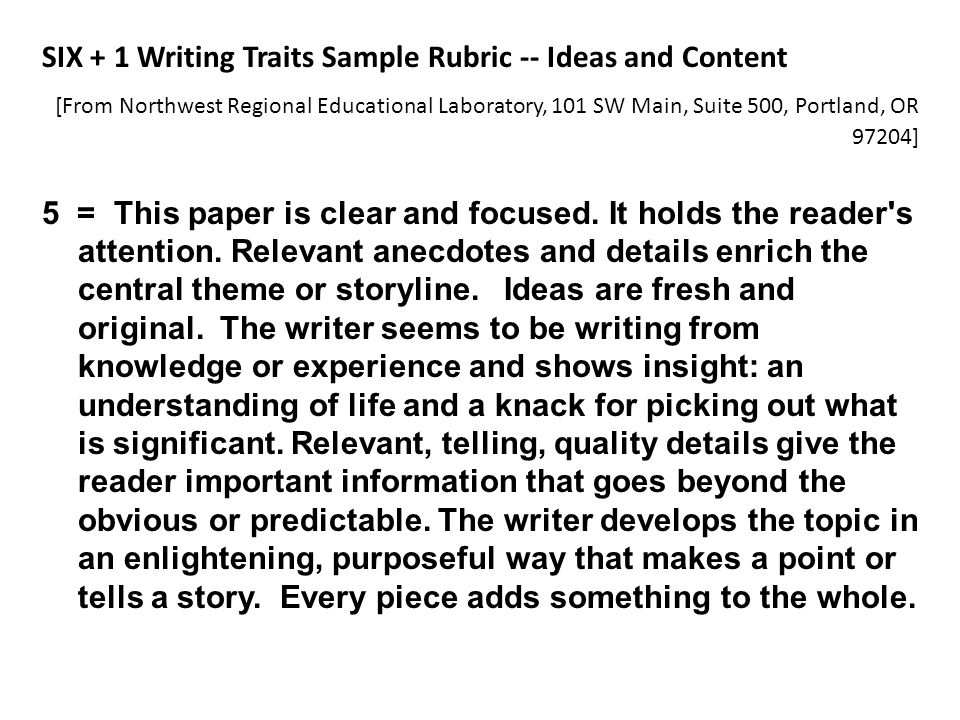 SIX + 1 Writing Traits Sample Rubric -- Ideas and Content [From Northwest Regional Educational Laboratory, 101 SW Main, Suite 500, Portland, OR 97204] 5 = This paper is clear and focused.
