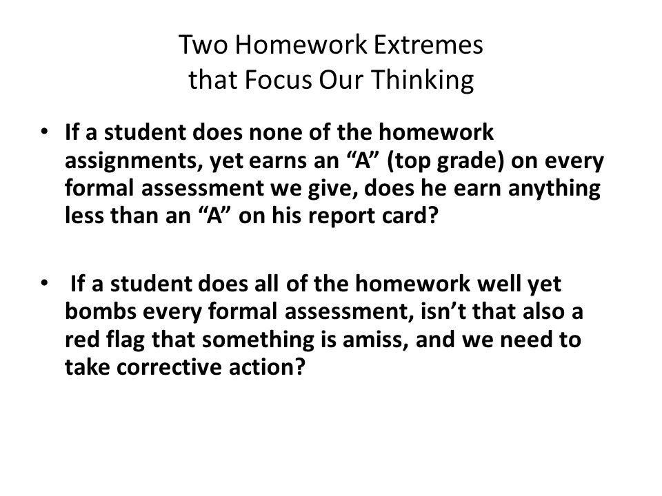 Two Homework Extremes that Focus Our Thinking If a student does none of the homework assignments, yet earns an A (top grade) on every formal assessment we give, does he earn anything less than an A on his report card.