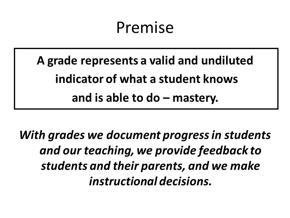 Premise A grade represents a valid and undiluted indicator of what a student knows and is able to do – mastery.