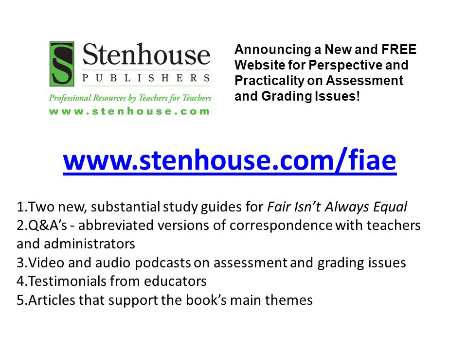 www.stenhouse.com/fiae 1.Two new, substantial study guides for Fair Isn't Always Equal 2.Q&A's - abbreviated versions of correspondence with teachers and administrators 3.Video and audio podcasts on assessment and grading issues 4.Testimonials from educators 5.Articles that support the book's main themes Announcing a New and FREE Website for Perspective and Practicality on Assessment and Grading Issues!