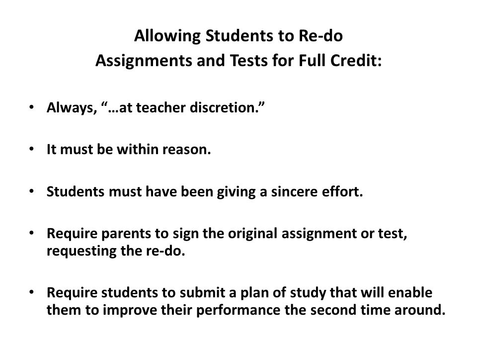 Allowing Students to Re-do Assignments and Tests for Full Credit: Always, …at teacher discretion. It must be within reason.