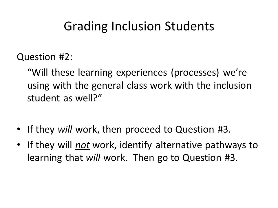 Grading Inclusion Students Question #2: Will these learning experiences (processes) we're using with the general class work with the inclusion student as well? If they will work, then proceed to Question #3.