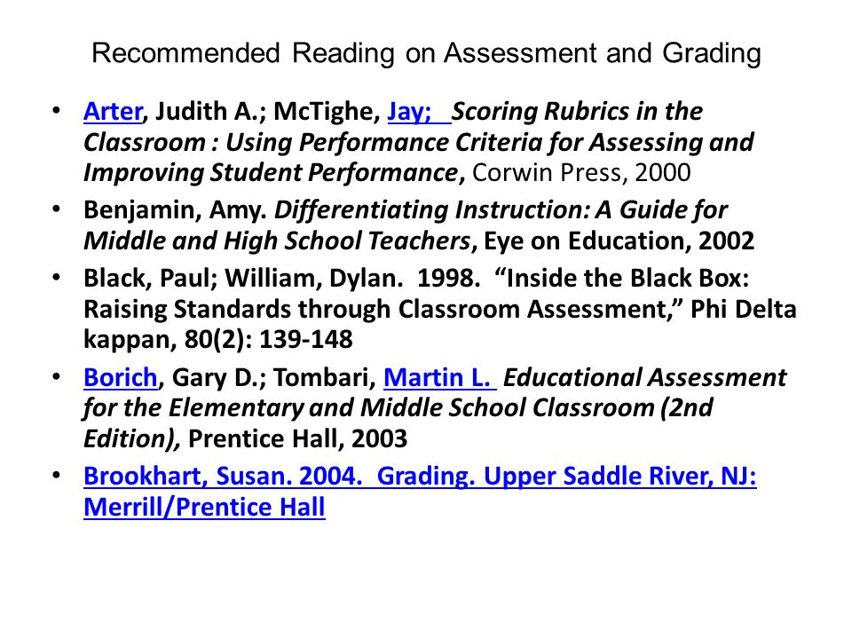 Recommended Reading on Assessment and Grading Arter, Judith A.; McTighe, Jay; Scoring Rubrics in the Classroom : Using Performance Criteria for Assessing and Improving Student Performance, Corwin Press, 2000 ArterJay; Benjamin, Amy.