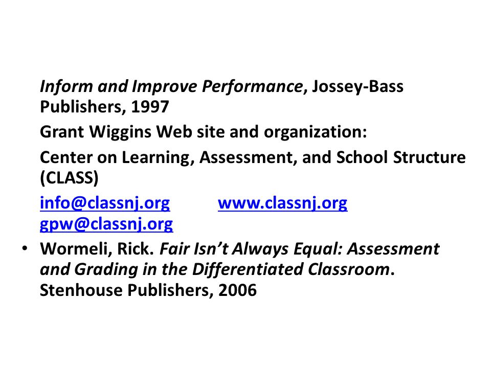 Wiggins, Grant; Educative assessment: Assessment to Inform and Improve Performance, Jossey-Bass Publishers, 1997 Grant Wiggins Web site and organization: Center on Learning, Assessment, and School Structure (CLASS) info@classnj.orginfo@classnj.org www.classnj.org gpw@classnj.orgwww.classnj.org gpw@classnj.org Wormeli, Rick.