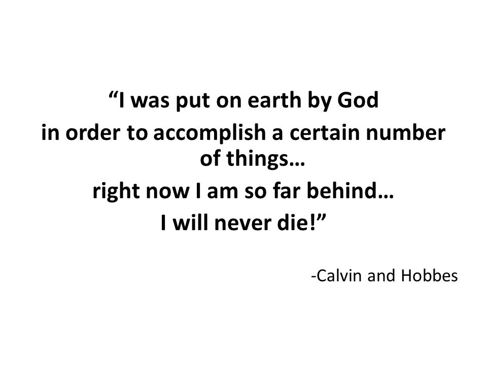 I was put on earth by God in order to accomplish a certain number of things… right now I am so far behind… I will never die! -Calvin and Hobbes