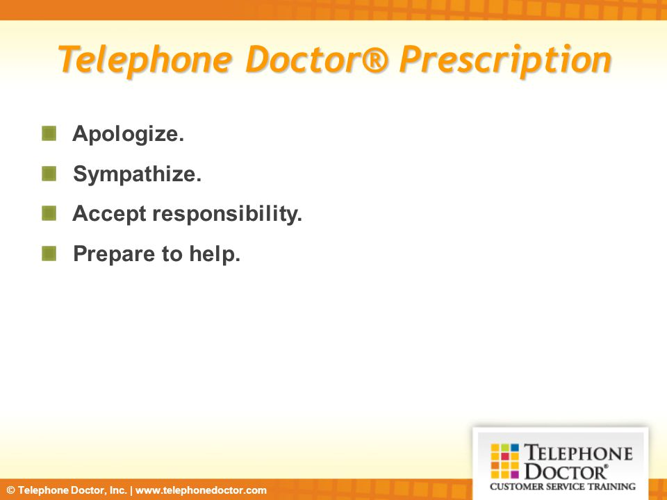 © Telephone Doctor, Inc. | www.telephonedoctor.com Telephone Doctor® Prescription Apologize. Sympathize. Accept responsibility. Prepare to help.