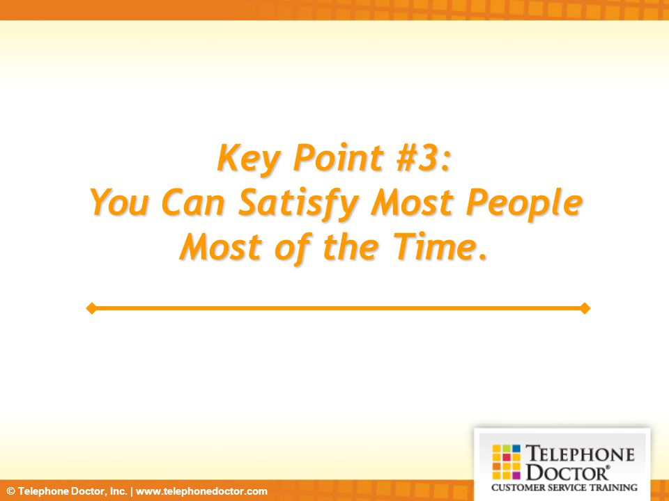 © Telephone Doctor, Inc. | www.telephonedoctor.com Key Point #3: You Can Satisfy Most People Most of the Time.