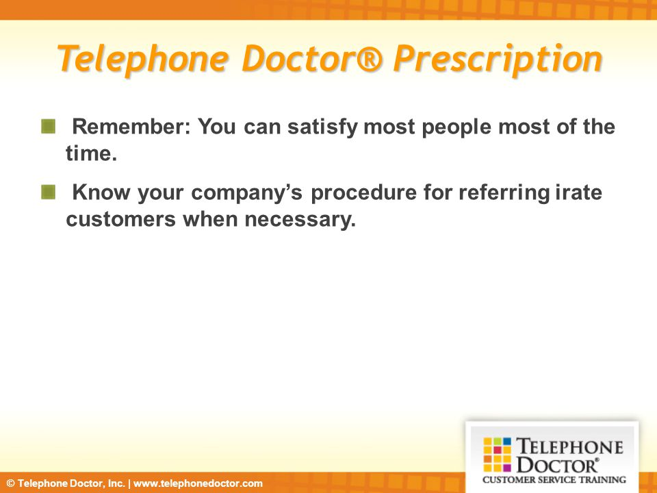 © Telephone Doctor, Inc. | www.telephonedoctor.com Telephone Doctor® Prescription Remember: You can satisfy most people most of the time. Know your co