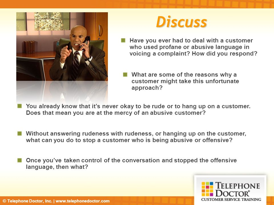 © Telephone Doctor, Inc. | www.telephonedoctor.com Discuss Have you ever had to deal with a customer who used profane or abusive language in voicing a