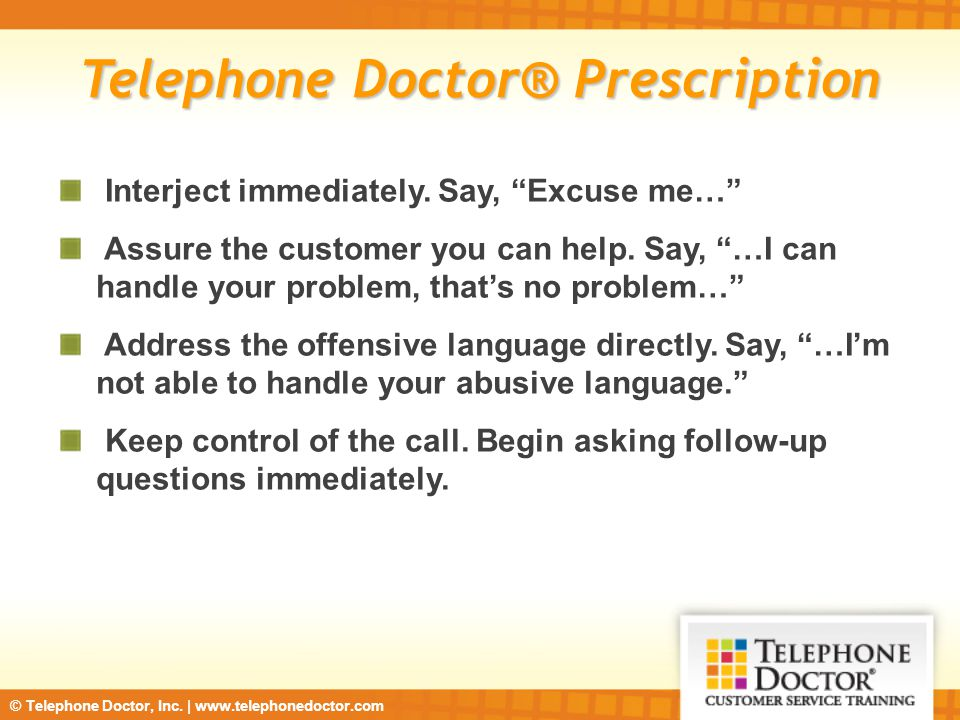 "© Telephone Doctor, Inc. | www.telephonedoctor.com Telephone Doctor® Prescription Interject immediately. Say, ""Excuse me…"" Assure the customer you can"