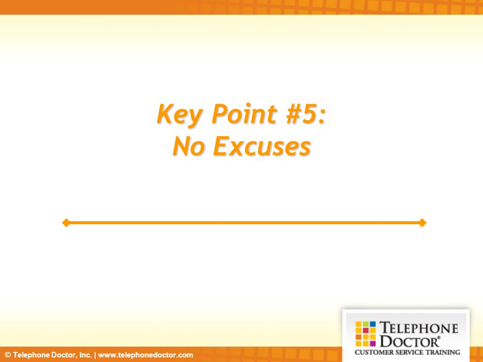 © Telephone Doctor, Inc. | www.telephonedoctor.com Key Point #5: No Excuses