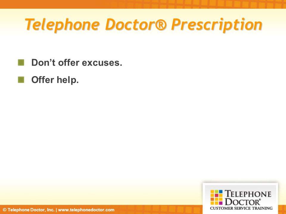 © Telephone Doctor, Inc. | www.telephonedoctor.com Telephone Doctor® Prescription Don't offer excuses. Offer help.