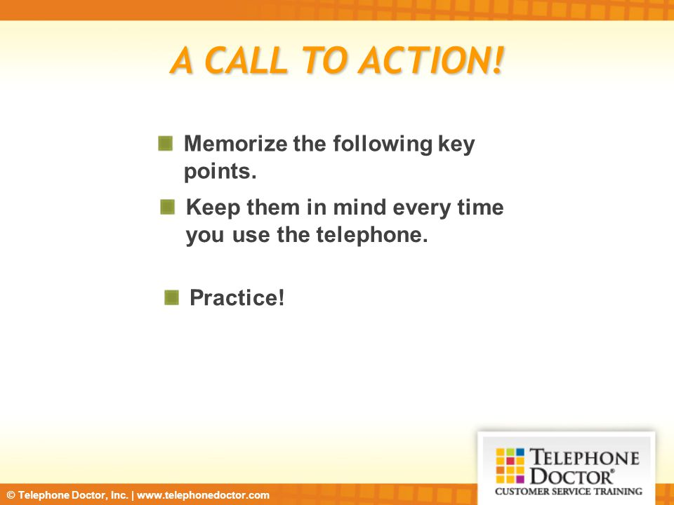 © Telephone Doctor, Inc. | www.telephonedoctor.com A CALL TO ACTION! Memorize the following key points. Keep them in mind every time you use the telep