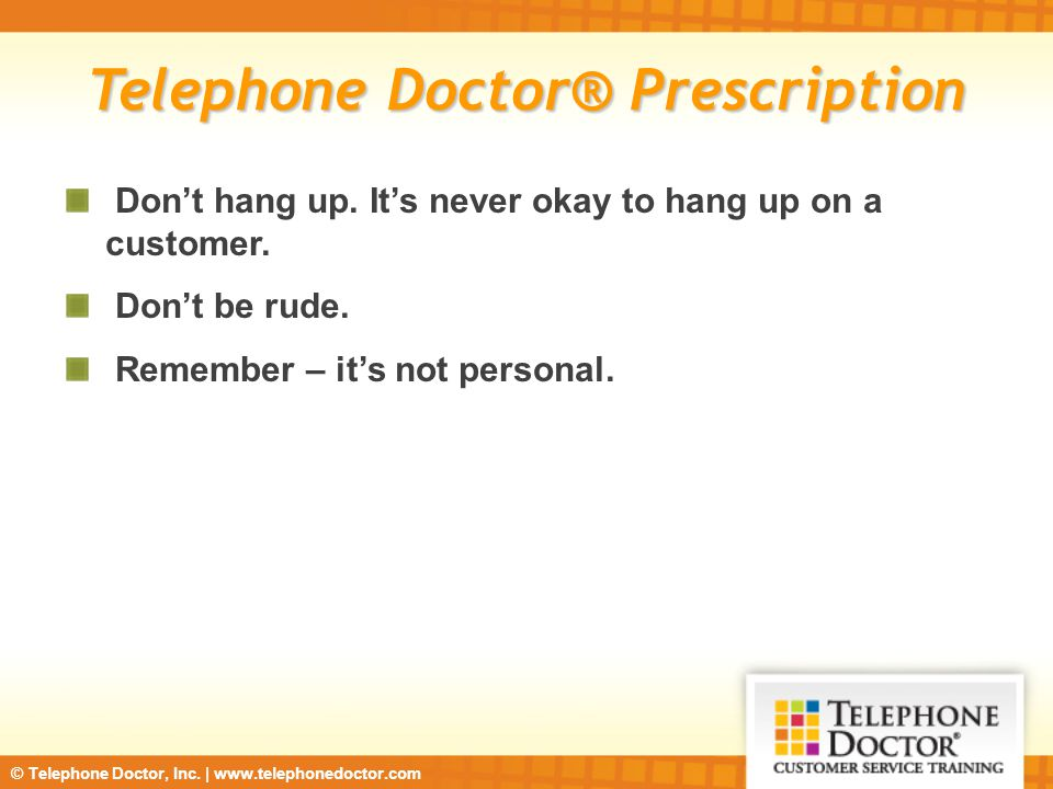 © Telephone Doctor, Inc. | www.telephonedoctor.com Telephone Doctor® Prescription Don't hang up. It's never okay to hang up on a customer. Don't be ru