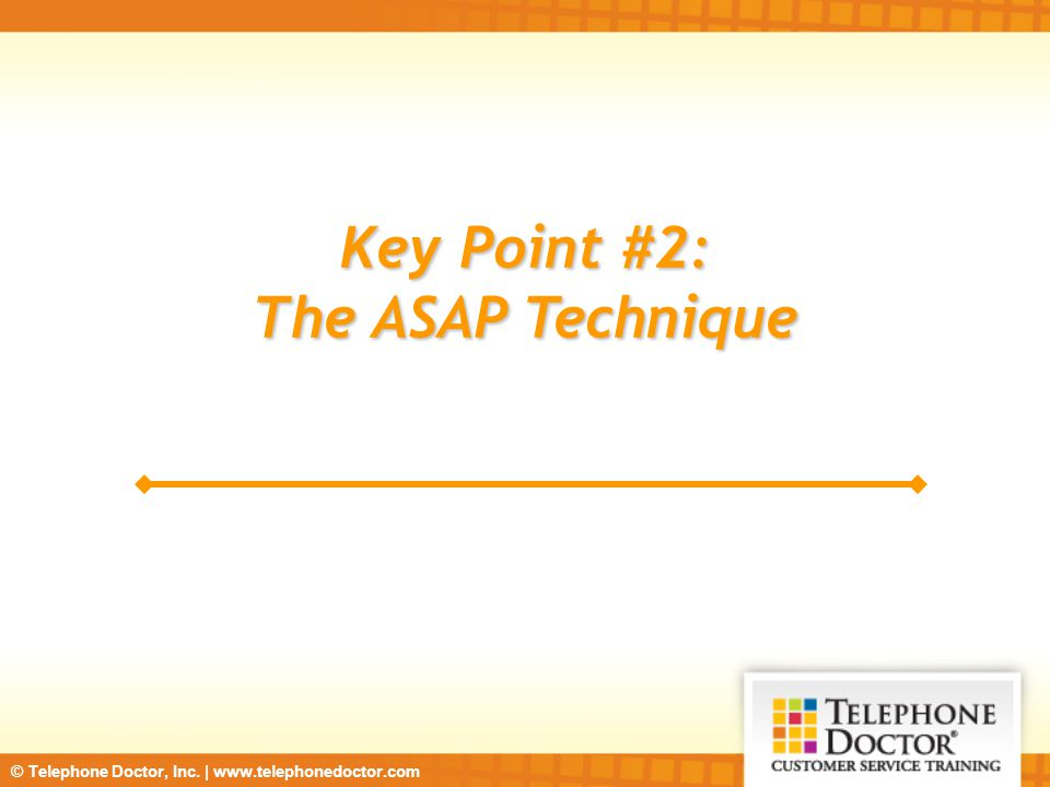 © Telephone Doctor, Inc. | www.telephonedoctor.com Key Point #2: The ASAP Technique