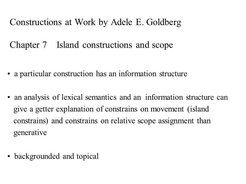 Constructions at Work by Adele E. Goldberg Chapter 7 Island constructions and scope a particular construction has an information structure an analysis
