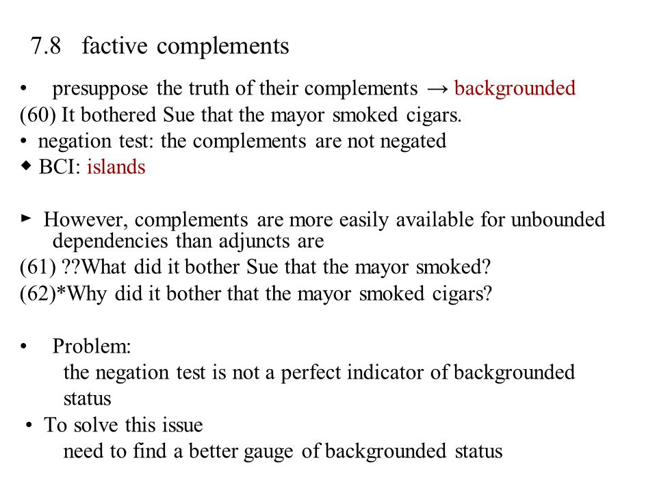7.8 factive complements presuppose the truth of their complements → backgrounded (60) It bothered Sue that the mayor smoked cigars. negation test: the