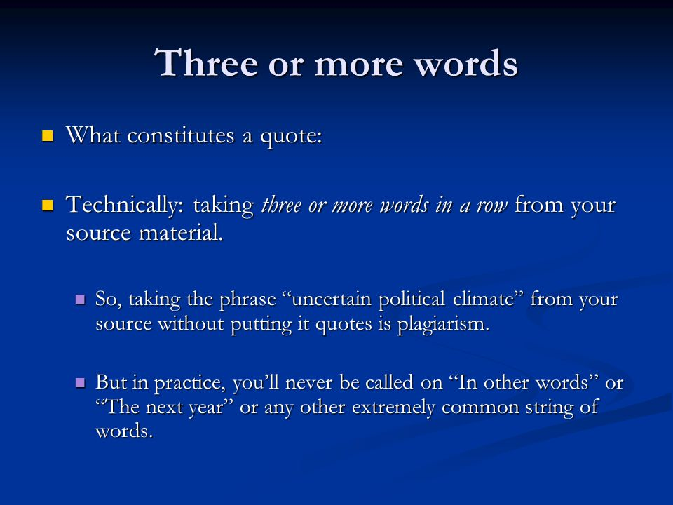 Three or more words What constitutes a quote: What constitutes a quote: Technically: taking three or more words in a row from your source material.