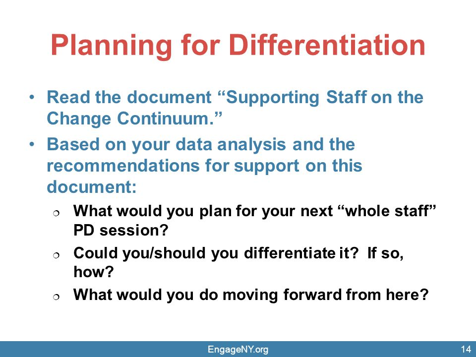 Planning for Differentiation Read the document Supporting Staff on the Change Continuum. Based on your data analysis and the recommendations for support on this document:  What would you plan for your next whole staff PD session.