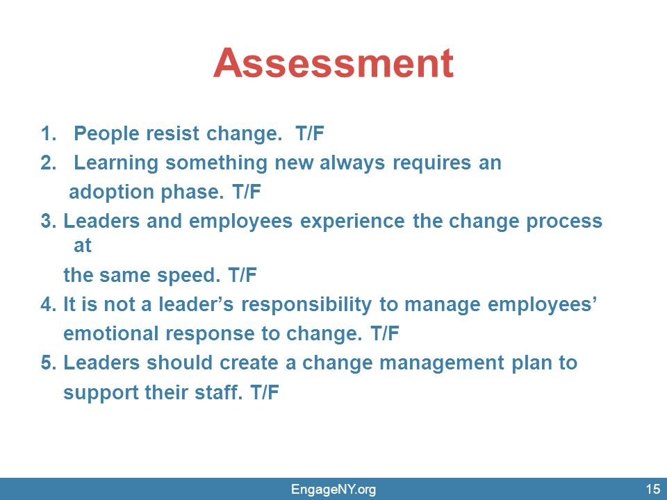 Assessment 1.People resist change.T/F 2.Learning something new always requires an adoption phase.