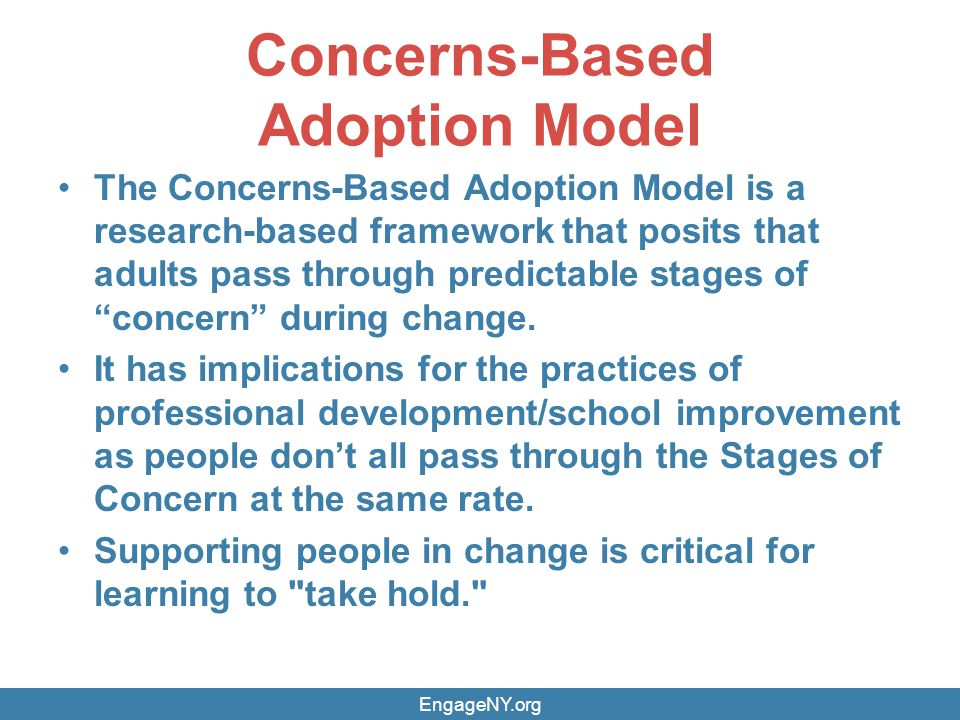 Concerns-Based Adoption Model The Concerns-Based Adoption Model is a research-based framework that posits that adults pass through predictable stages