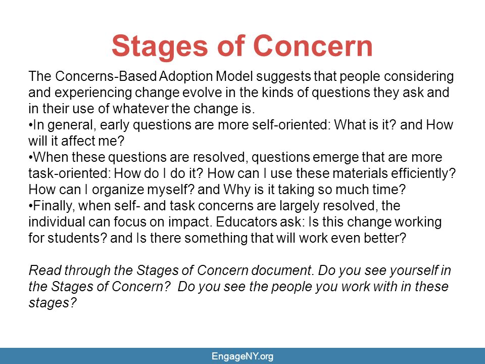 Stages of Concern The Concerns-Based Adoption Model suggests that people considering and experiencing change evolve in the kinds of questions they ask
