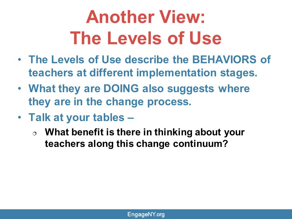Another View: The Levels of Use The Levels of Use describe the BEHAVIORS of teachers at different implementation stages.