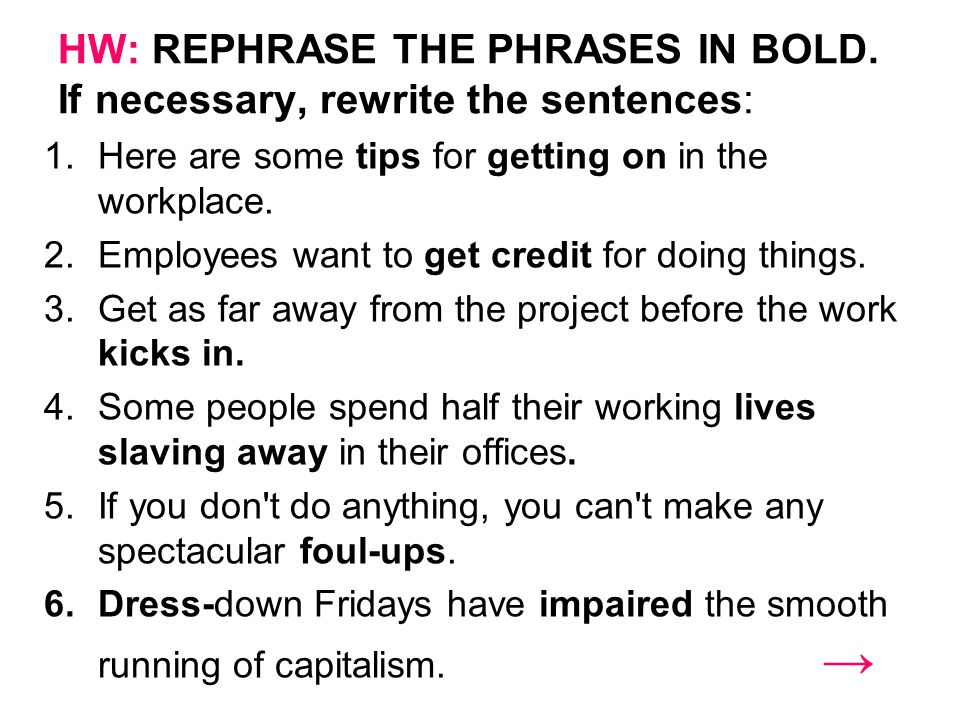 HW: REPHRASE THE PHRASES IN BOLD. If necessary, rewrite the sentences: 1.Here are some tips for getting on in the workplace. 2.Employees want to get c