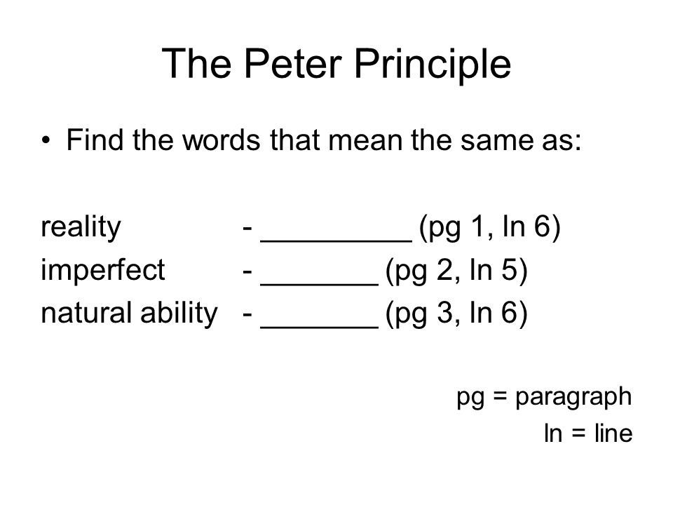 The Peter Principle Find the words that mean the same as: reality- _________ (pg 1, ln 6) imperfect- _______ (pg 2, ln 5) natural ability- _______ (pg