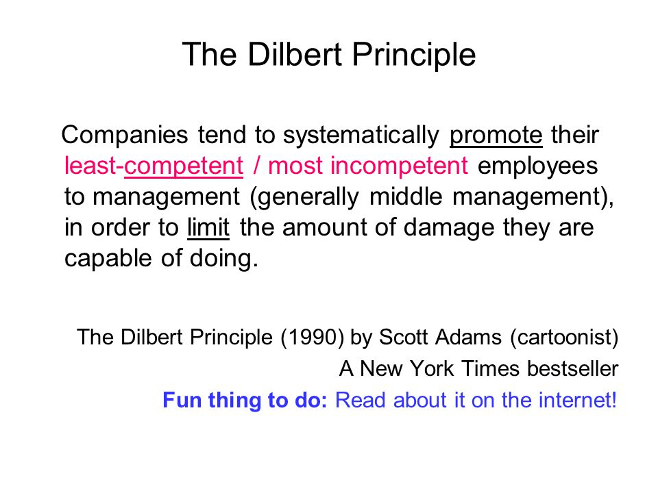 The Dilbert Principle Companies tend to systematically promote their least-competent / most incompetent employees to management (generally middle mana