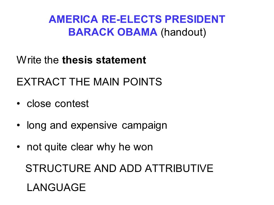 AMERICA RE-ELECTS PRESIDENT BARACK OBAMA (handout) Write the thesis statement EXTRACT THE MAIN POINTS close contest long and expensive campaign not qu