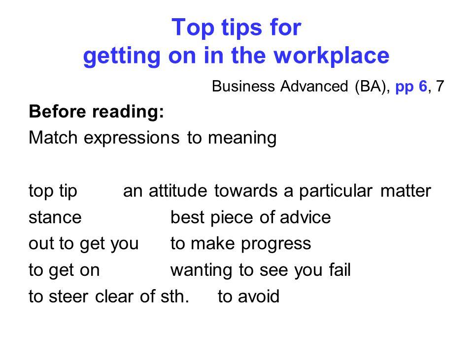 Top tips for getting on in the workplace Business Advanced (BA), pp 6, 7 Before reading: Match expressions to meaning top tip best piece of advice stance an attitude towards a particular matter out to get you wanting to see you fail to get on to make progress to steer clear of sth.to avoid