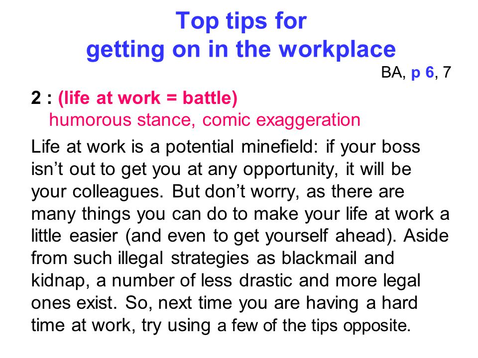 Top tips for getting on in the workplace BA, p 6, 7 2 : (life at work = battle) humorous stance, comic exaggeration Life at work is a potential minefield: if your boss isn't out to get you at any opportunity, it will be your colleagues.