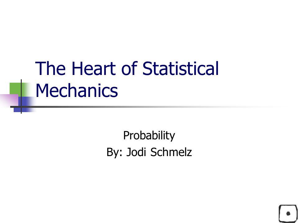 The Heart of Statistical Mechanics Probability By: Jodi Schmelz