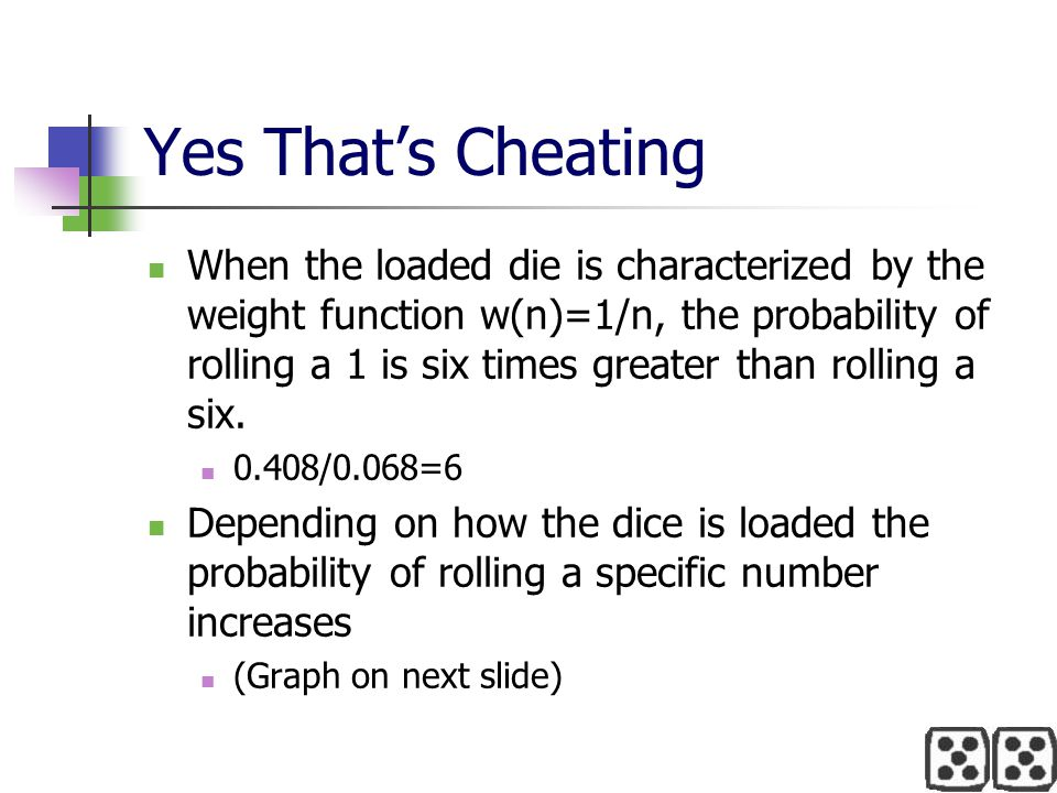 Yes That's Cheating When the loaded die is characterized by the weight function w(n)=1/n, the probability of rolling a 1 is six times greater than rol