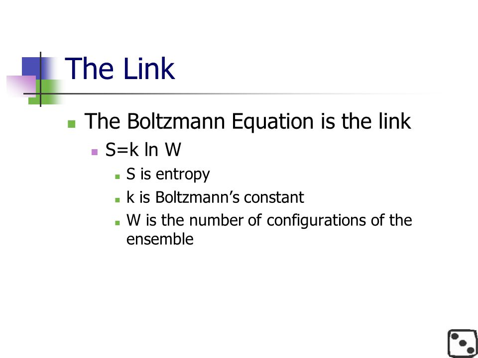 The Link The Boltzmann Equation is the link S=k ln W S is entropy k is Boltzmann's constant W is the number of configurations of the ensemble