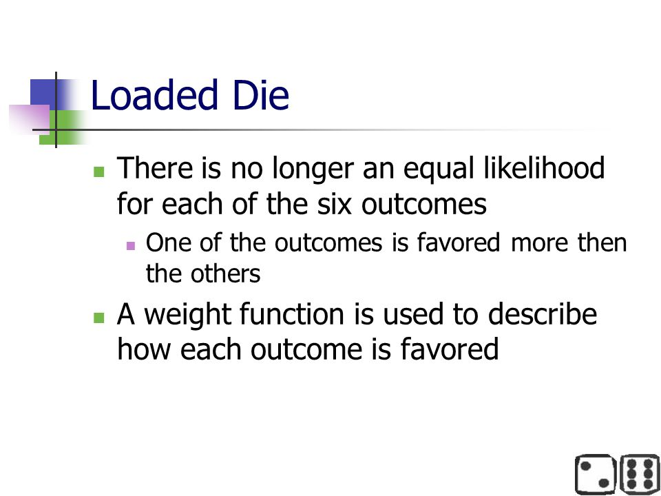 Loaded Die There is no longer an equal likelihood for each of the six outcomes One of the outcomes is favored more then the others A weight function i
