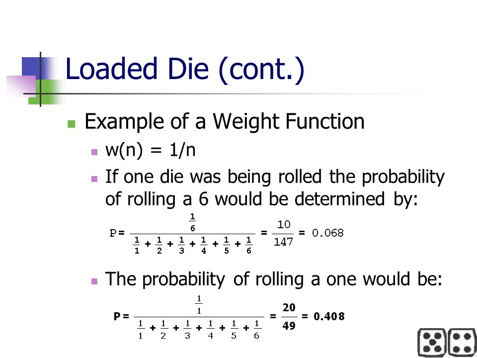 Loaded Die (cont.) Example of a Weight Function w(n) = 1/n If one die was being rolled the probability of rolling a 6 would be determined by: The prob