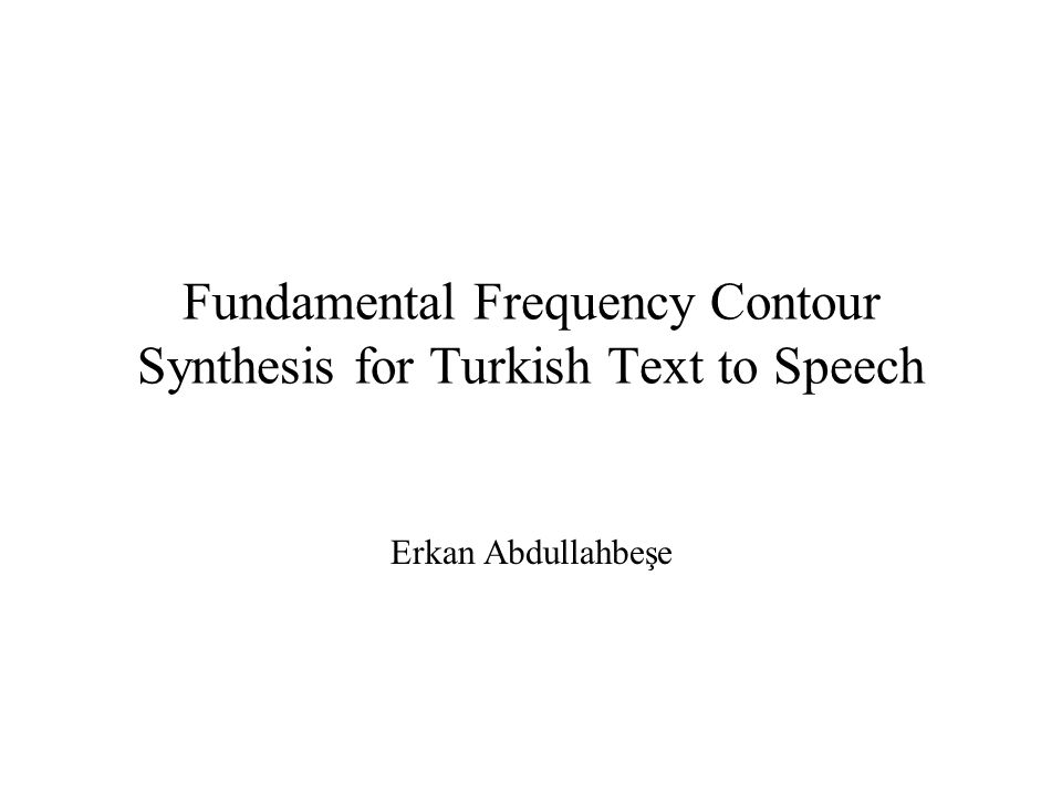 Fundamental Frequency Contour Synthesis for Turkish Text to Speech Erkan Abdullahbeşe