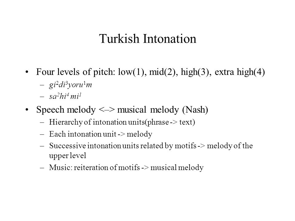 Turkish Intonation Four levels of pitch: low(1), mid(2), high(3), extra high(4) –gi 2 di 3 yoru 1 m –sa 2 hi 4 mi 1 Speech melody musical melody (Nash
