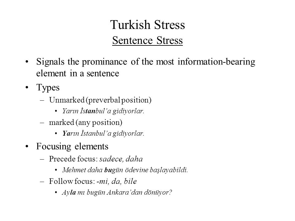 Turkish Stress Signals the prominance of the most information-bearing element in a sentence Types –Unmarked (preverbal position) Yarın İstanbul'a gidi