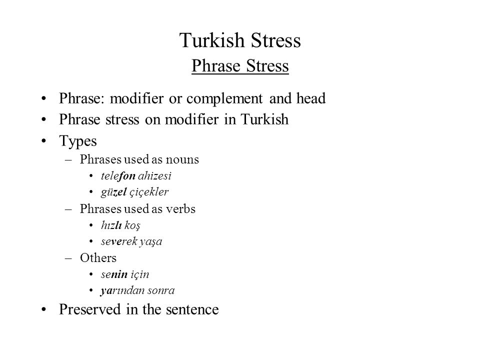 Turkish Stress Phrase: modifier or complement and head Phrase stress on modifier in Turkish Types –Phrases used as nouns telefon ahizesi güzel çiçekle